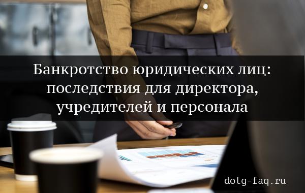 Последствия банкротства юридического лица для директора, учредителя и работников предприятия