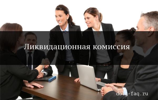Ликвидационная комиссия: понятие, образец приказа о создании, состав, права и обязанности